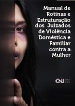 Manual de Rotinas e Estruturação dos Juizados de Violência Doméstica e Familiar contra a Mulher